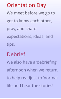 Orientation Day We meet before we go to get to know each other, pray, and share expectations, ideas, and tips. Debrief We also have a 'debriefing' afternoon when we return, to help readjust to 'normal' life and hear the stories!